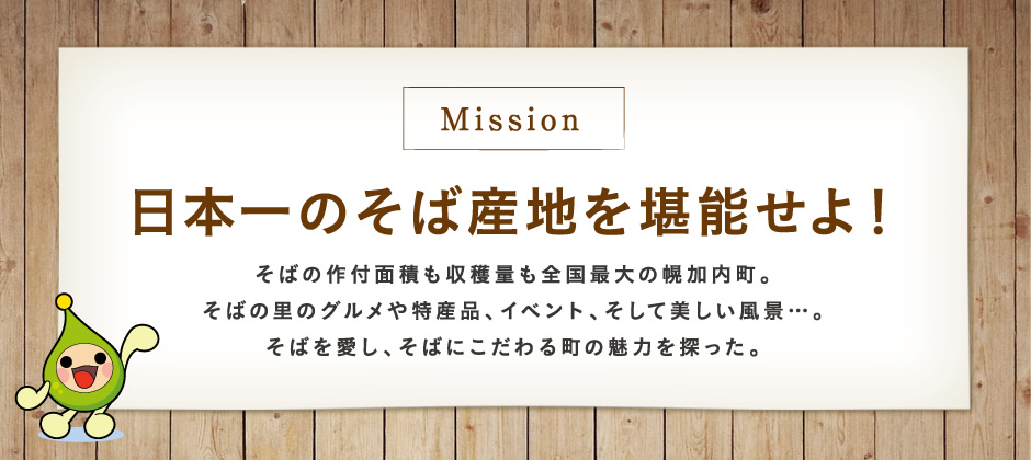 【Mission】日本一のそば産地を堪能せよ!そばの作付面積も収穫量も全国最大の幌加内町。そばの里のグルメや特産品、イベント、そして美しい風景…。そばを愛し、そばにこだわる町の魅力を探った。