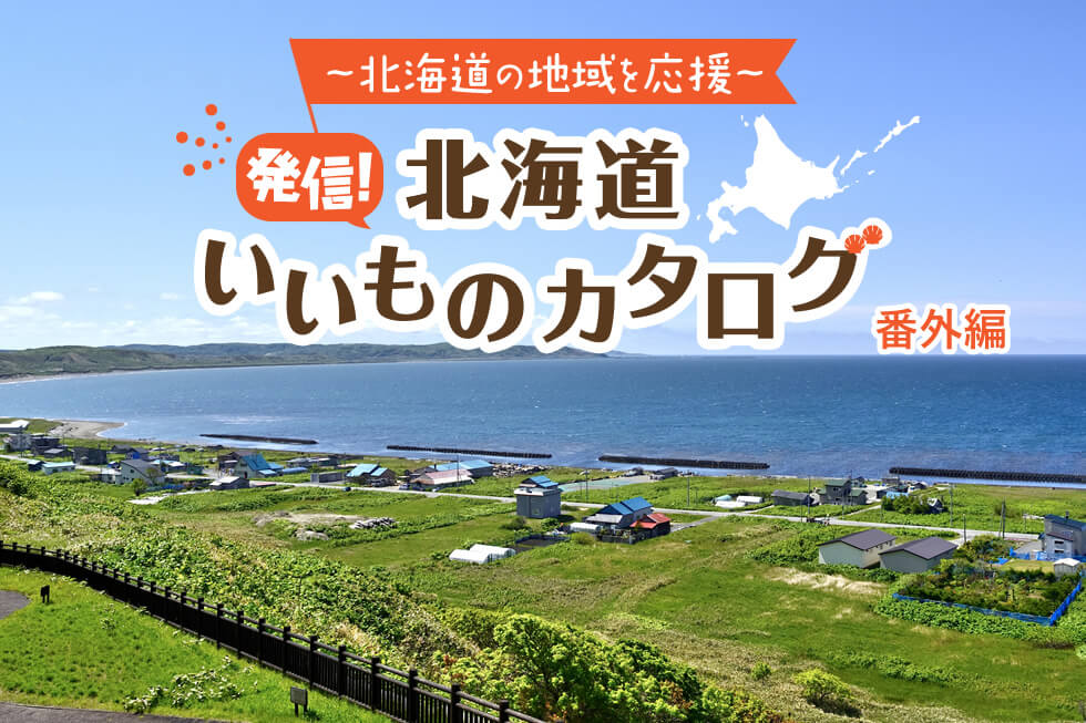 ~北海道の地域を応援~発信!北海道いいものカタログ〔番外編〕